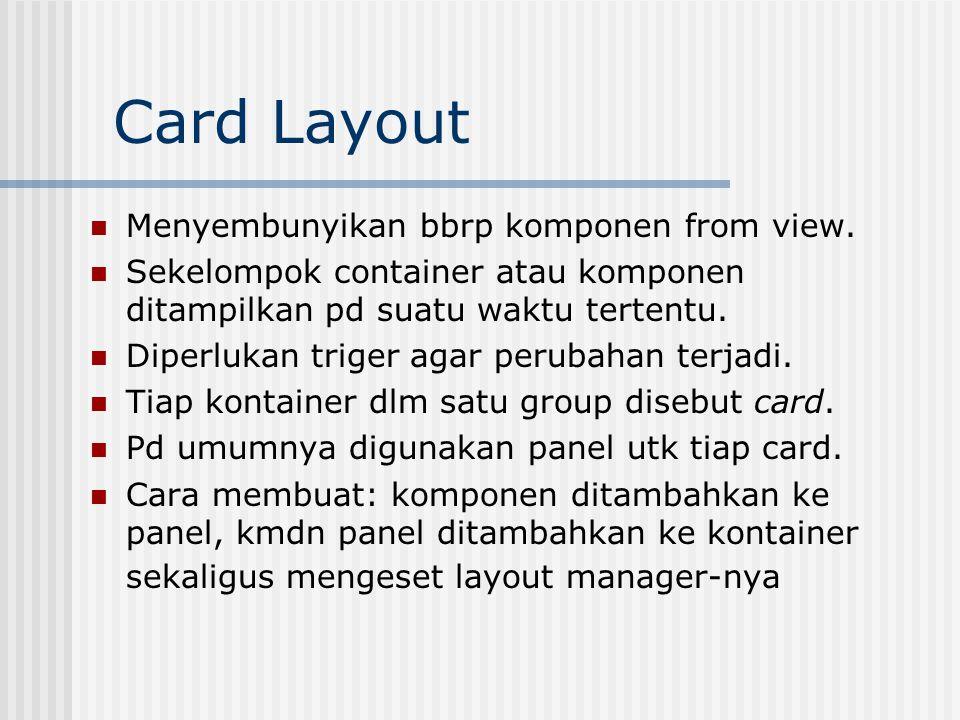 Card Layout Cara menggunakan kelas card layout: CardLayout cc = new CardLayout(); Lakukan set layout dgn memanggil method: setLayout(cc); Contoh penggunaan method add: add( Option Card , options); argumen1 : nama dr card argumen2 : nama komponen