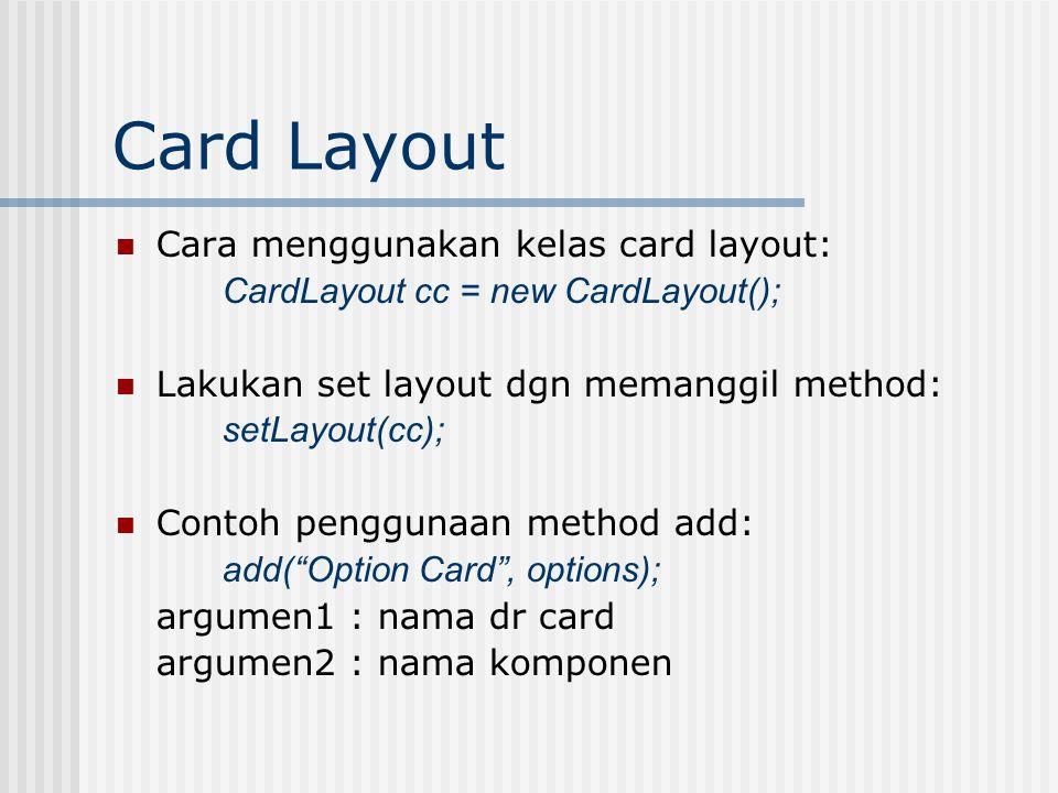 Card Layout Penggunaan method show: cc.show(this, Fact Card ); argumen1: kontainer tempat semua card ditambahkan argumen2: nama card Contoh program: CardWindow.java
