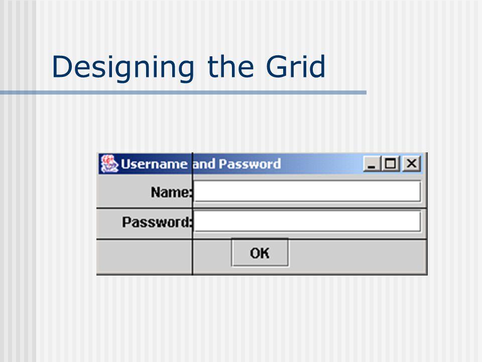 Creating the Grid Initial layout manager : GridBagLayout dan membuat constraint object: public NamePass() { super( Username and Password ); setSize(290,110); GridBagLayout gridbag = new GridBagLayout(); GridBagConstraints constraints = new GridBagConstraints(); JPanel pane = new JPanel(); pane.setLayout(gridbag); setContentPane(pane); constraints.fill = GridBagConstraints.NONE; }
