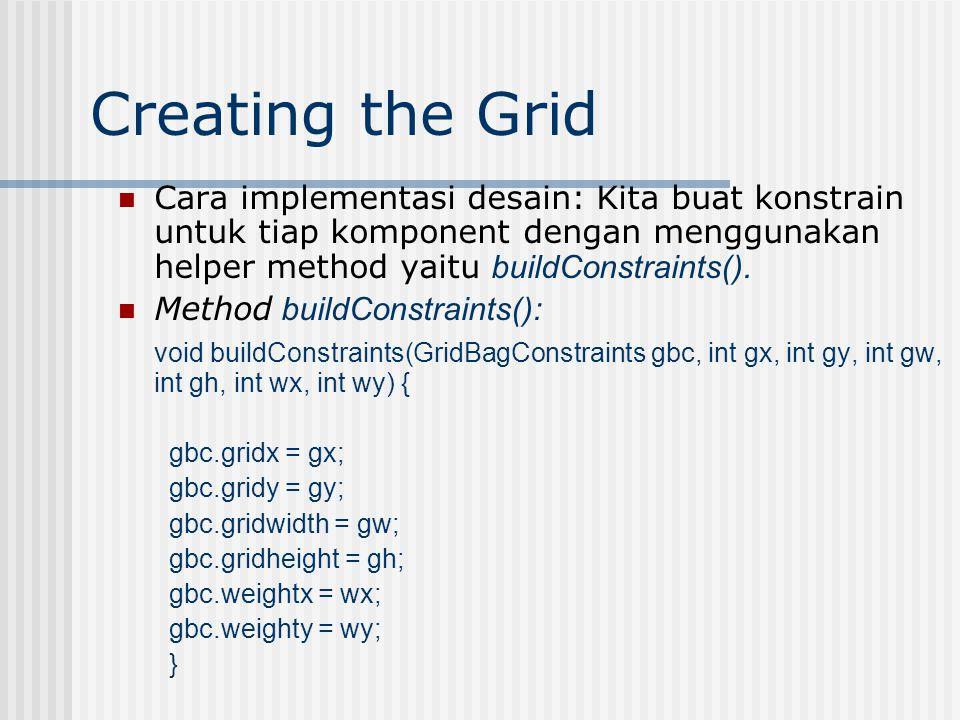 Creating the Grid Argumen dlm helper method buildConstraint(): buildConstraints(constraints, int gridx, int gridy, int gridwidth, int gridheight, int weightx, int weighty); The first 2 integer are : gridx dan gridy = merupakan koordinat cell.