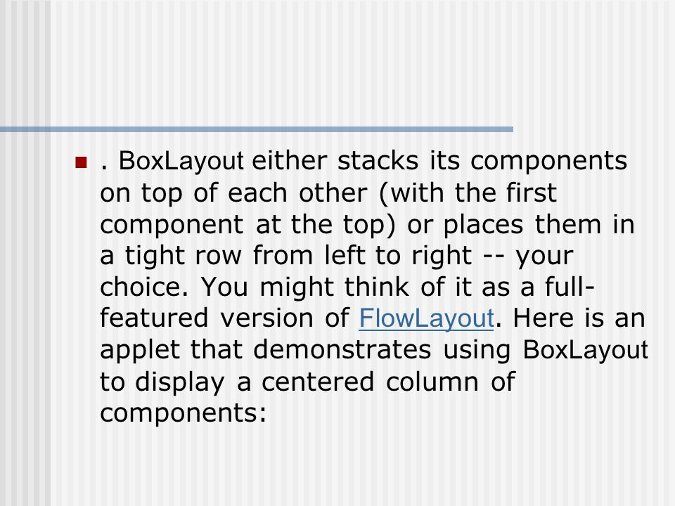 One big difference between BoxLayout and the existing AWT layout managers is that BoxLayout respects each component s maximum size and X/Y alignment.