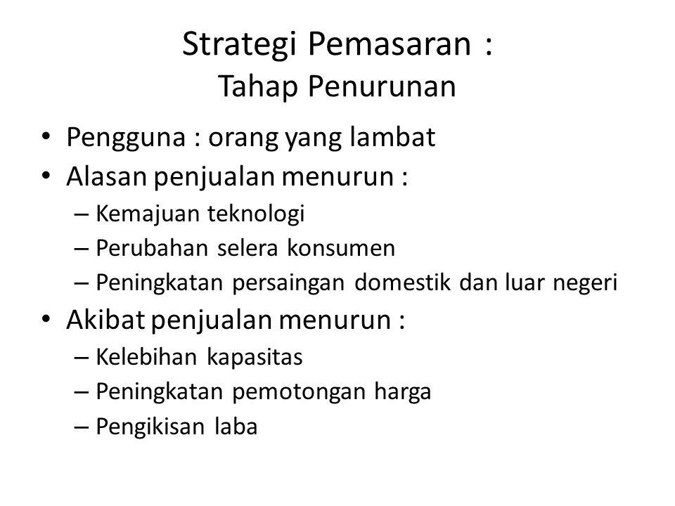 Strategi menghadapi penurunan : 1.Meninggalkan pasar : -Memanen -Melakukan divestasi 2.Penyusutan secara selektif 3.Memperkuat investasi 4.Menambahkan nilai pada penawaran awal Strategi Pemasaran : Tahap Penurunan