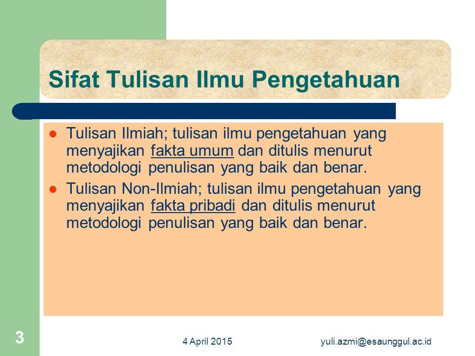 4 April 2015yuli.azmi@esaunggul.ac.id 4 Penggolongan Ilmiah atau tidak ilmiah, – fakta umum atau fakta pribadi) Jika tulisan ilmu pengetahuan, baik menyajikan fakta umum maupun fakta pribadi ditulis tidak berdasar metodologi penulisan yang baik dan benar, maka disebut karangan yang tidak ilmiah