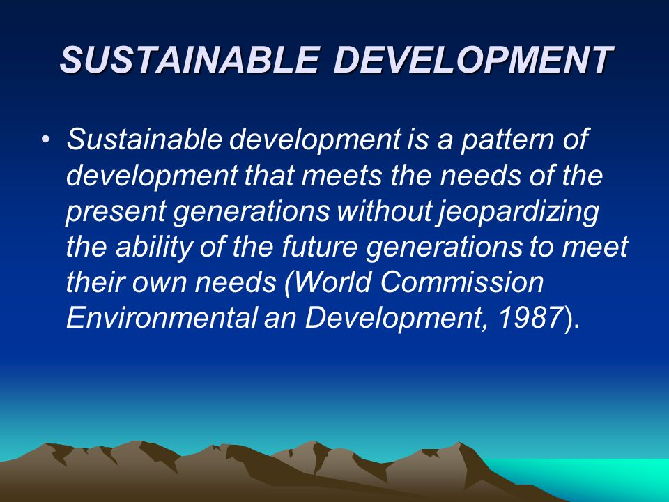 SUSTAINABLE DEVELOPMENT Sustainable development means improving the quality of human life whith living within the carrying capacity of supporting ecosystems (IUCN, UNEP, 1991)