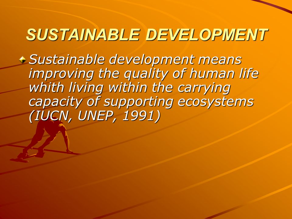 SUSTAINABLE DEVELOPMENT Sustainable development is the progressive and balanced achievement of sustained economic development, improved social equity and environmental sustainability (Moldan and Billharz, 1997).