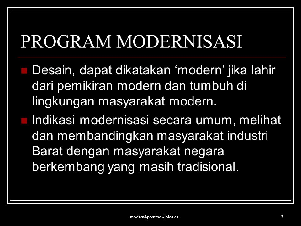 modern&postmo - joice cs4 PROGRAM MODERNISASI Desain modern di Indonesia, dikaji dari sisi mentalitas yang menyertai karya desain, dapat dikategorikan atas tiga kelompok besar: Pertama, karya desain yang diciptakan sebagai tuntutan masyarakat yang berpikiran modern, baik secara mentalitas maupun tindakannya.