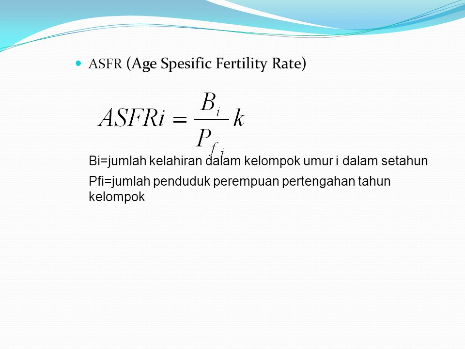 Beberapa Pengukuran Fertilitas Kumulatif TFR (Total Fertility Rate)/Angka Fertilitas Total Rata-rata jumlah anak yang dilahirkan oleh seorang pertempuan sampai akhir masa reproduksi GRR (Gross Reproduction Rate)/Angka Reproduksi Bruto ASFRfi= ASFR yang dihitung hanya untuk kelahiran anak perempuan pada kelompok umur reproduksi.