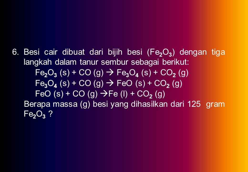 6.Besi cair dibuat dari bijih besi (Fe 2 O 3 ) dengan tiga langkah dalam tanur sembur sebagai berikut: Fe 2 O 3 (s) + CO (g)  Fe 3 O 4 (s) + CO 2 (g) Fe 3 O 4 (s) + CO (g)  FeO (s) + CO 2 (g) FeO (s) + CO (g)  Fe (l) + CO 2 (g) Berapa massa (g) besi yang dihasilkan dari 125 gram Fe 2 O 3 ?