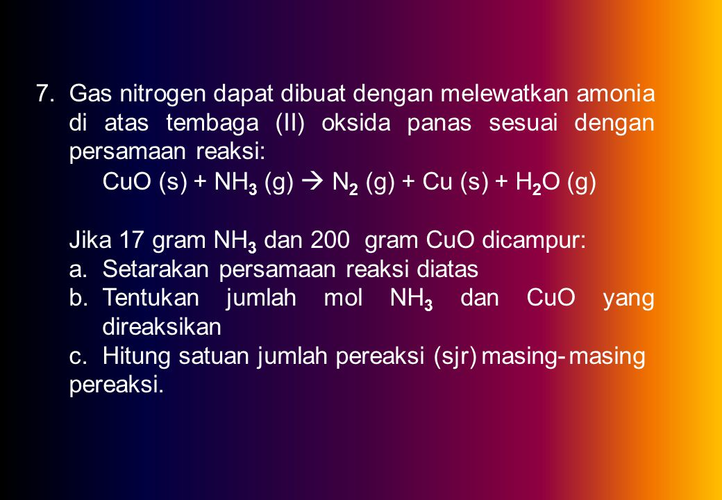 7.Gas nitrogen dapat dibuat dengan melewatkan amonia di atas tembaga (II) oksida panas sesuai dengan persamaan reaksi: CuO (s) + NH 3 (g)  N 2 (g) + Cu (s) + H 2 O (g) Jika 17 gram NH 3 dan 200 gram CuO dicampur: a.