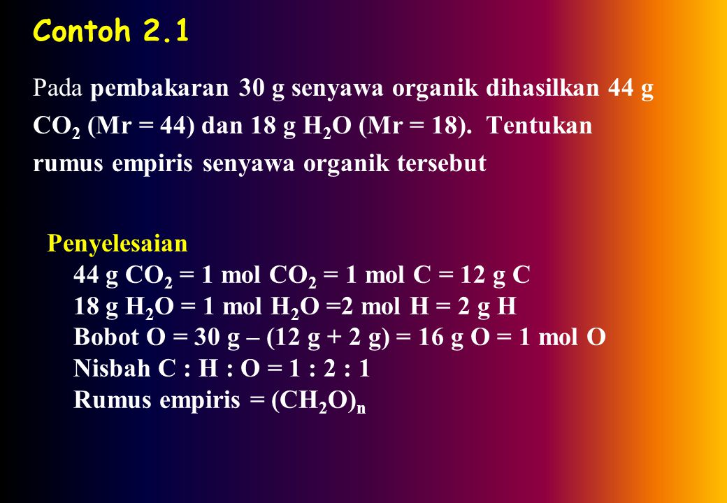 Contoh 2.1 Pada pembakaran 30 g senyawa organik dihasilkan 44 g CO 2 (Mr = 44) dan 18 g H 2 O (Mr = 18).