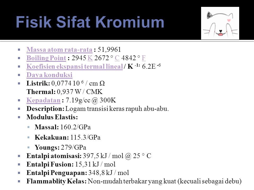  Massa atom rata-rata : 51,9961 Massa atom rata-rata  Boiling Point : 2945 K 2672 ° C 4842 ° F Boiling PointKCF  Koefisien ekspansi termal lineal / K -1: 6.2E -6 Koefisien ekspansi termal lineal  Daya konduksi Daya konduksi  Listrik: 0,0774 10 6 / cm Ω Thermal: 0,937 W / CMK  Kepadatan : 7.19g/cc @ 300K Kepadatan  Description: Logam transisi keras rapuh abu-abu.
