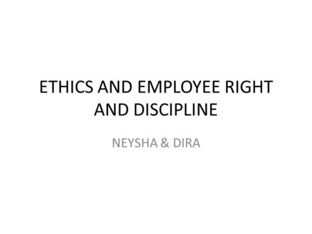 ETHICS AND EMPLOYEE RIGHT AND DISCIPLINE NEYSHA & DIRA.