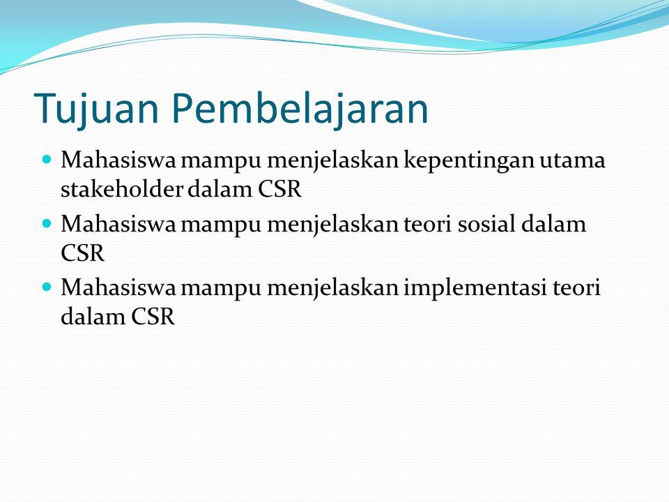 Tujuan Pembelajaran Mahasiswa mampu menjelaskan kepentingan utama stakeholder dalam CSR Mahasiswa mampu menjelaskan teori sosial dalam CSR Mahasiswa mampu menjelaskan implementasi teori dalam CSR