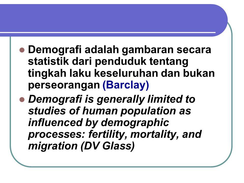 Demografi adalah gambaran secara statistik dari penduduk tentang tingkah laku keseluruhan dan bukan perseorangan (Barclay) Demografi is generally limited to studies of human population as influenced by demographic processes: fertility, mortality, and migration (DV Glass)