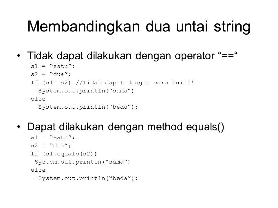 Cara lain membandingkan String Dapat dibandingkan dengan cara String s1= satu ; If (s1.equals( satu )) System.out.println( isinya satu ); //atau If ( satu .equals(s1)) System.out.println( isinya satu );