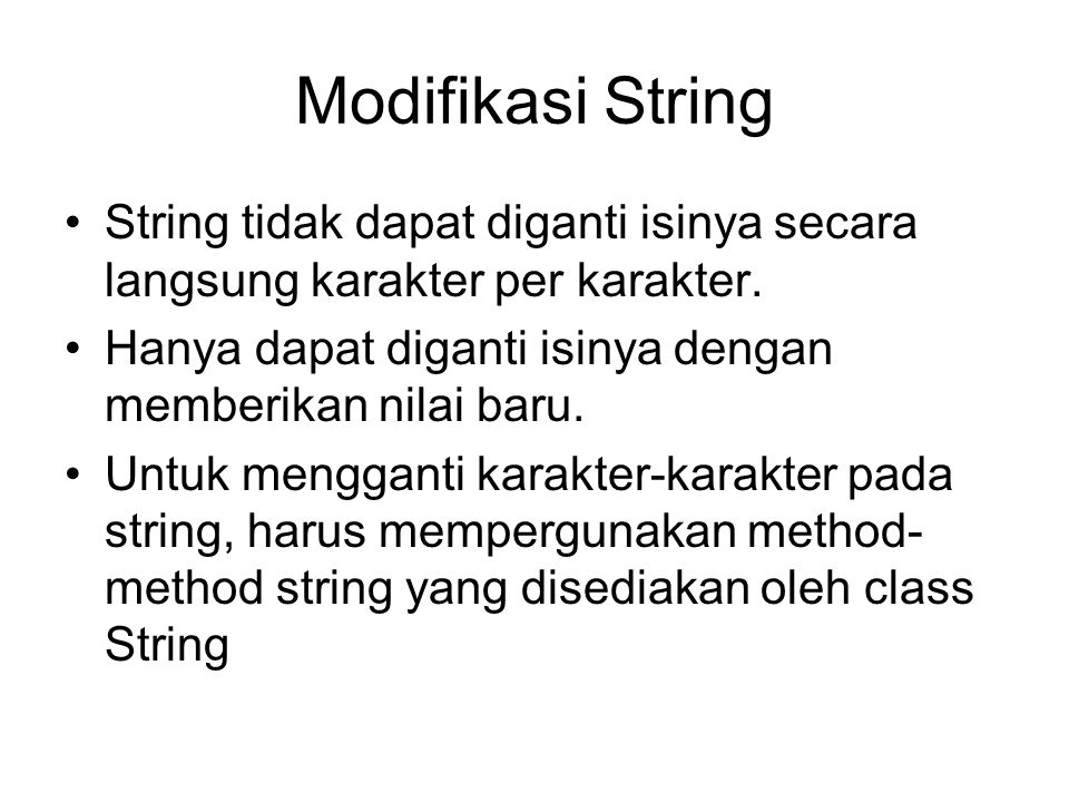 Beberapa contoh method untuk mengakses string String substring(int offset) –Contoh: s1 = s.substring(5); String substring(int offset, int endIndex) –Contoh: s1 = s.substring(5,10); int lastIndexOf(char c) int lastIndexOf(char c, int startPos) int lastIndexOf(String s) int lastIndexOf(String s, int startPos) String valueOf(char c) String valueOf(float f) String valueOf(int i) char charAt(int index) Method lainnya dapat dilihat dari lampiran Class String dari API docs.