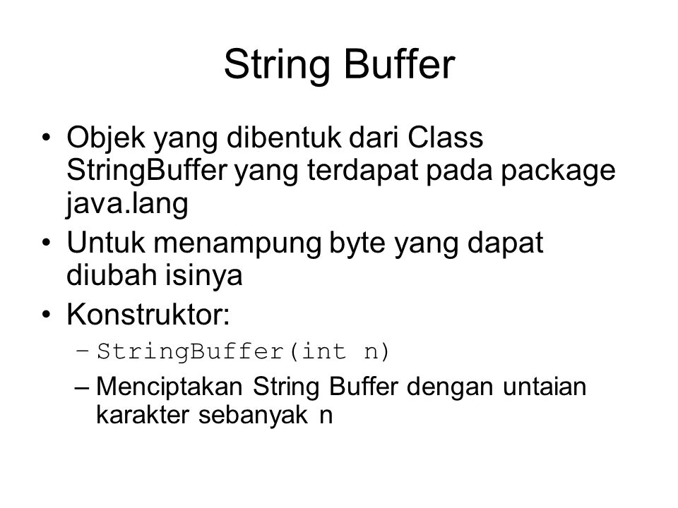 Contoh StringBuffer Menggunakan method append() untuk menambah karakter pada suatu objek yang dibentuk dari StringBuffer public class contohStrBuf { public static void main(String args[]) { String str = Ini String Asli ; int panjang = str.length(); StringBuffer strBuf = new StringBuffer(len); char ch; for (int i = (len-1); i>= 0; i--) { ch = str.charAt(i); strBuf.append(ch); } System.out.println(strBuf); }