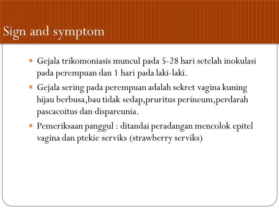 Komplikasi Trikomoniasis Pada wanita adalah pelvic inflammatory disease (PID) Pada wanita hamil yang terinfeksi sering mengalami ruptur membrane yang prematur, bayi lahir premature atau bayi lahir dengan berat badan rendah.