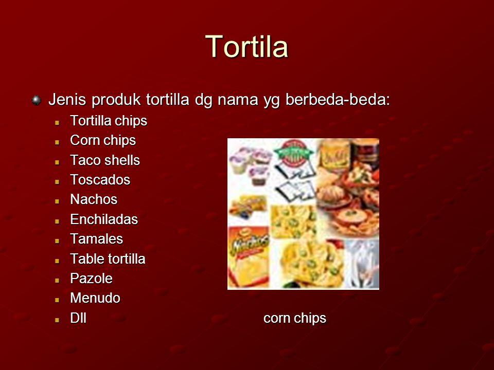 Tortilla Dapat dibuat dari jagung putih atau kuning Dibuat dari jagung yg dimasak alkali Berbentuk pipih dan dipanggang.