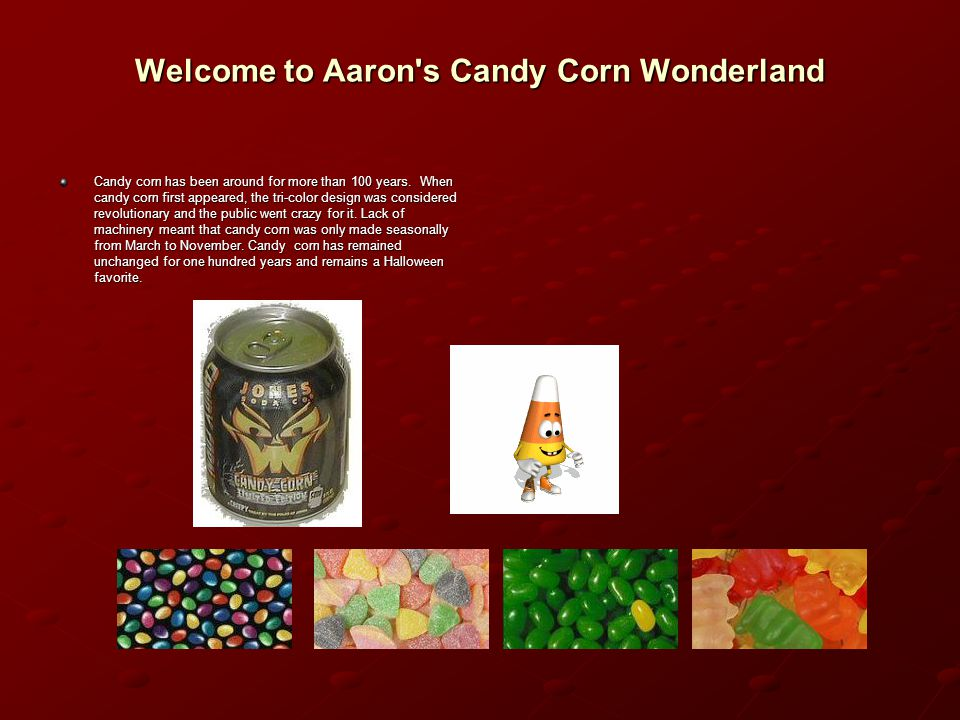 Candy Corn The History of Candy Corn Candy corn has been around for more than 100 years.