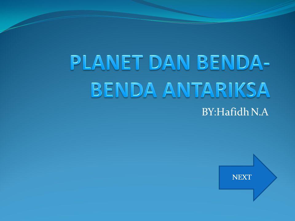 PLANET Ada 8 planet di tata surya kita yaitu merkurius,venus,bumi,mars,jupiter,saturnus,uranus,d an neptunus.pluto sekarang sudah tidak termaksud planet lagi sejak tanggal 24 agustus,2006,karena,karena orbit pluto memotong orbit planet neptunus.akibatnya ketika mengelilingi matahari pluto kadang berada lebih dekat dari matahari dibandigkan planet neptunus NEXT PREVIOUS