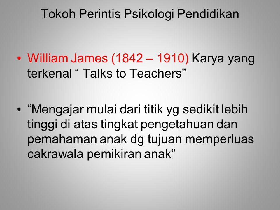 Tokoh Perintis Psikologi Pendidikan William James (1842 – 1910) Karya yang terkenal Talks to Teachers Mengajar mulai dari titik yg sedikit lebih tinggi di atas tingkat pengetahuan dan pemahaman anak dg tujuan memperluas cakrawala pemikiran anak