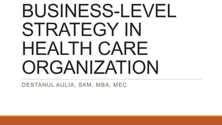BUSINESS-LEVEL STRATEGY IN HEALTH CARE ORGANIZATION DESTANUL AULIA, SKM, MBA, MEC.