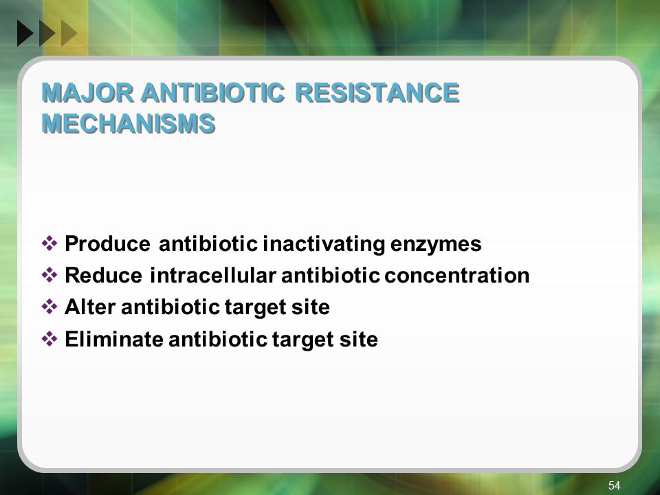 55 Table Major Antibiotic Resistance Mechanisms Resistance Mechanism Specific examplesAntibiotic s effected Produce antibiotic inactivating enzymes β-lactamase, extended spectrum β-lactamasesβ-lactamase Adenyl, phosphoryl or acetyl transferasesAminoglycoside Reduce intracelluler concentration of the antibiotic Efflux pumpMacrolides, tetracyclines, fluoroquinolones Reduce outer membrane permeabilityPenicillins, macrolides, fluoroquinolones Alter the antibiotic target site Altered penicillins binding proteinsβ-lactamases Change peptidoglycans terminiGlycopeptides Mutations in gyrases or topoisomerase genes tRNA methylases Fluoroquinolone Macrolides Eliminate the antibiotic target site Encode an alternative penicillin binding proteinMethicillin Produce less enzyme or an alternative enzymeTrimethoprim, Sulphonamides