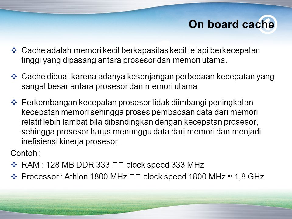 On board L1 dan L2 cache  L1 cache = level 1 cache = CPU internal cache = cache yang terletak di inti processor  L2 cache = level 2 cache = CPU external cache = cache yang terletak di motherboard.