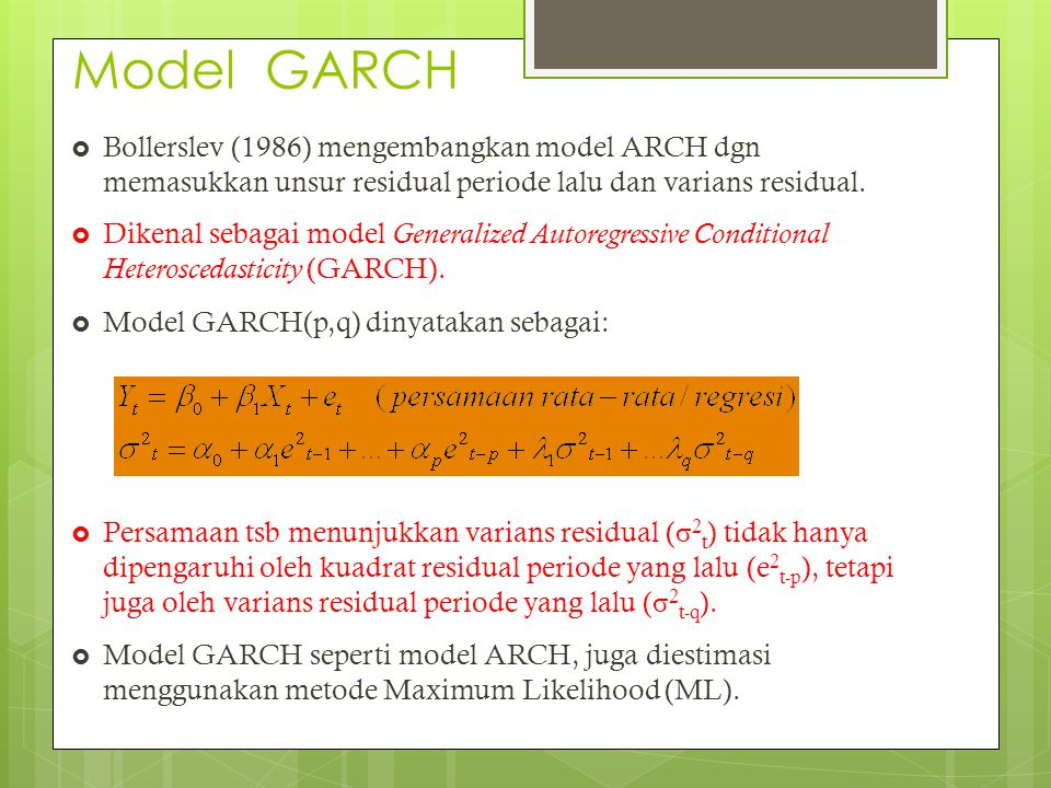 Beberapa Variasi ARCH/GARCH  GJR-GARCH  STARCH  AARCH  MARCH  SWARCH  SNPARCH  APARCH  TAYLOR-SCHWERT  Model Component ARCH  FIGARCH  FIEGARCH  Component  SQGARCH  CESGARCH  Student t  GED  SPARCH Engle(1982) ARCH Model GARCH (Bollerslev(1986)) Nelsons' EGARCH model Non-linear ARCH model NARCH Threshold ARCH (TARCH) ARCH in MEAN/GARCH- M IGARCH FACTOR ARCH Asymmetric Component