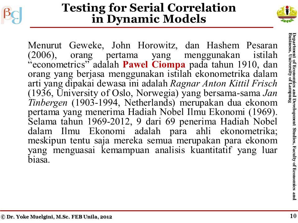 10 Testing for Serial Correlation in Dynamic Models Menurut Geweke, John Horowitz, dan Hashem Pesaran (2006), orang pertama yang menggunakan istilah econometrics adalah Pawel Ciompa pada tahun 1910, dan orang yang berjasa menggunakan istilah ekonometrika dalam arti yang dipakai dewasa ini adalah Ragnar Anton Kittil Frisch (1936, University of Oslo, Norwegia) yang bersama-sama Jan Tinbergen (1903-1994, Netherlands) merupakan dua ekonom pertama yang menerima Hadiah Nobel Ilmu Ekonomi (1969).