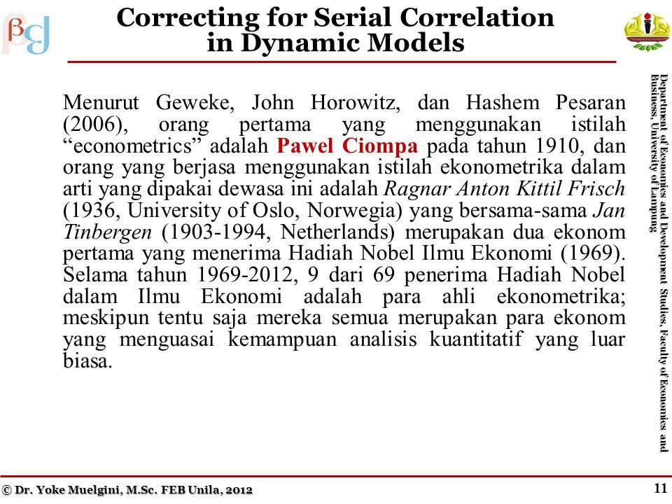 11 Correcting for Serial Correlation in Dynamic Models Menurut Geweke, John Horowitz, dan Hashem Pesaran (2006), orang pertama yang menggunakan istilah econometrics adalah Pawel Ciompa pada tahun 1910, dan orang yang berjasa menggunakan istilah ekonometrika dalam arti yang dipakai dewasa ini adalah Ragnar Anton Kittil Frisch (1936, University of Oslo, Norwegia) yang bersama-sama Jan Tinbergen (1903-1994, Netherlands) merupakan dua ekonom pertama yang menerima Hadiah Nobel Ilmu Ekonomi (1969).