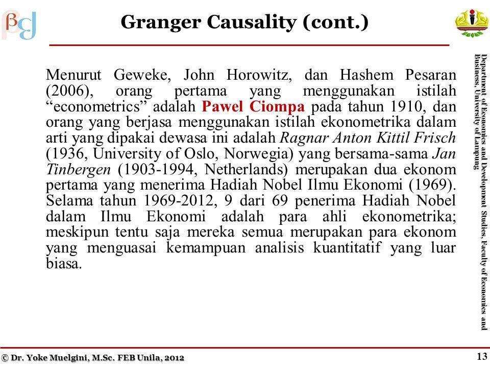 13 Granger Causality (cont.) Menurut Geweke, John Horowitz, dan Hashem Pesaran (2006), orang pertama yang menggunakan istilah econometrics adalah Pawel Ciompa pada tahun 1910, dan orang yang berjasa menggunakan istilah ekonometrika dalam arti yang dipakai dewasa ini adalah Ragnar Anton Kittil Frisch (1936, University of Oslo, Norwegia) yang bersama-sama Jan Tinbergen (1903-1994, Netherlands) merupakan dua ekonom pertama yang menerima Hadiah Nobel Ilmu Ekonomi (1969).