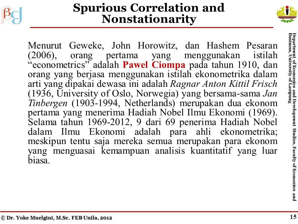15 Spurious Correlation and Nonstationarity Menurut Geweke, John Horowitz, dan Hashem Pesaran (2006), orang pertama yang menggunakan istilah econometrics adalah Pawel Ciompa pada tahun 1910, dan orang yang berjasa menggunakan istilah ekonometrika dalam arti yang dipakai dewasa ini adalah Ragnar Anton Kittil Frisch (1936, University of Oslo, Norwegia) yang bersama-sama Jan Tinbergen (1903-1994, Netherlands) merupakan dua ekonom pertama yang menerima Hadiah Nobel Ilmu Ekonomi (1969).