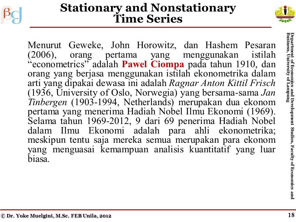 18 Stationary and Nonstationary Time Series Menurut Geweke, John Horowitz, dan Hashem Pesaran (2006), orang pertama yang menggunakan istilah econometrics adalah Pawel Ciompa pada tahun 1910, dan orang yang berjasa menggunakan istilah ekonometrika dalam arti yang dipakai dewasa ini adalah Ragnar Anton Kittil Frisch (1936, University of Oslo, Norwegia) yang bersama-sama Jan Tinbergen (1903-1994, Netherlands) merupakan dua ekonom pertama yang menerima Hadiah Nobel Ilmu Ekonomi (1969).