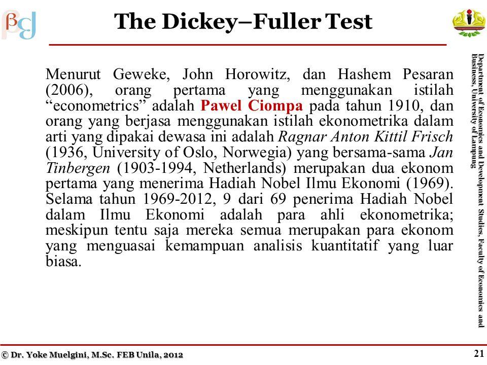 21 The Dickey–Fuller Test Menurut Geweke, John Horowitz, dan Hashem Pesaran (2006), orang pertama yang menggunakan istilah econometrics adalah Pawel Ciompa pada tahun 1910, dan orang yang berjasa menggunakan istilah ekonometrika dalam arti yang dipakai dewasa ini adalah Ragnar Anton Kittil Frisch (1936, University of Oslo, Norwegia) yang bersama-sama Jan Tinbergen (1903-1994, Netherlands) merupakan dua ekonom pertama yang menerima Hadiah Nobel Ilmu Ekonomi (1969).