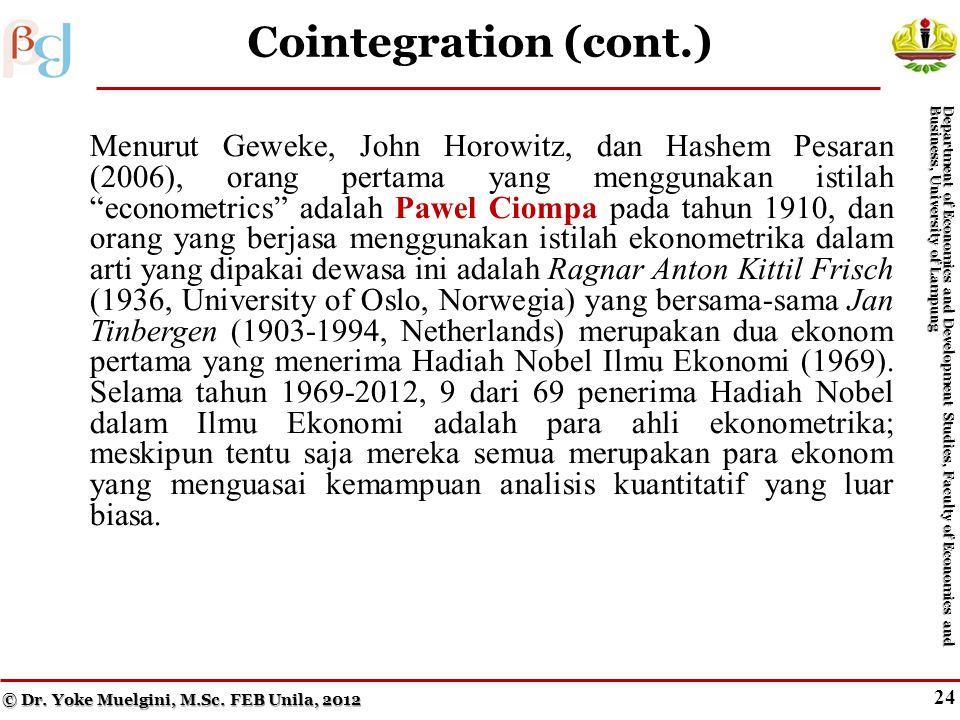 24 Cointegration (cont.) Menurut Geweke, John Horowitz, dan Hashem Pesaran (2006), orang pertama yang menggunakan istilah econometrics adalah Pawel Ciompa pada tahun 1910, dan orang yang berjasa menggunakan istilah ekonometrika dalam arti yang dipakai dewasa ini adalah Ragnar Anton Kittil Frisch (1936, University of Oslo, Norwegia) yang bersama-sama Jan Tinbergen (1903-1994, Netherlands) merupakan dua ekonom pertama yang menerima Hadiah Nobel Ilmu Ekonomi (1969).