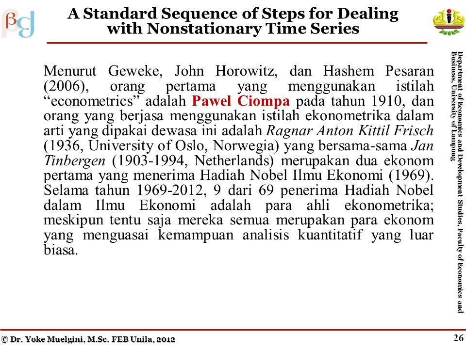 26 A Standard Sequence of Steps for Dealing with Nonstationary Time Series Menurut Geweke, John Horowitz, dan Hashem Pesaran (2006), orang pertama yang menggunakan istilah econometrics adalah Pawel Ciompa pada tahun 1910, dan orang yang berjasa menggunakan istilah ekonometrika dalam arti yang dipakai dewasa ini adalah Ragnar Anton Kittil Frisch (1936, University of Oslo, Norwegia) yang bersama-sama Jan Tinbergen (1903-1994, Netherlands) merupakan dua ekonom pertama yang menerima Hadiah Nobel Ilmu Ekonomi (1969).