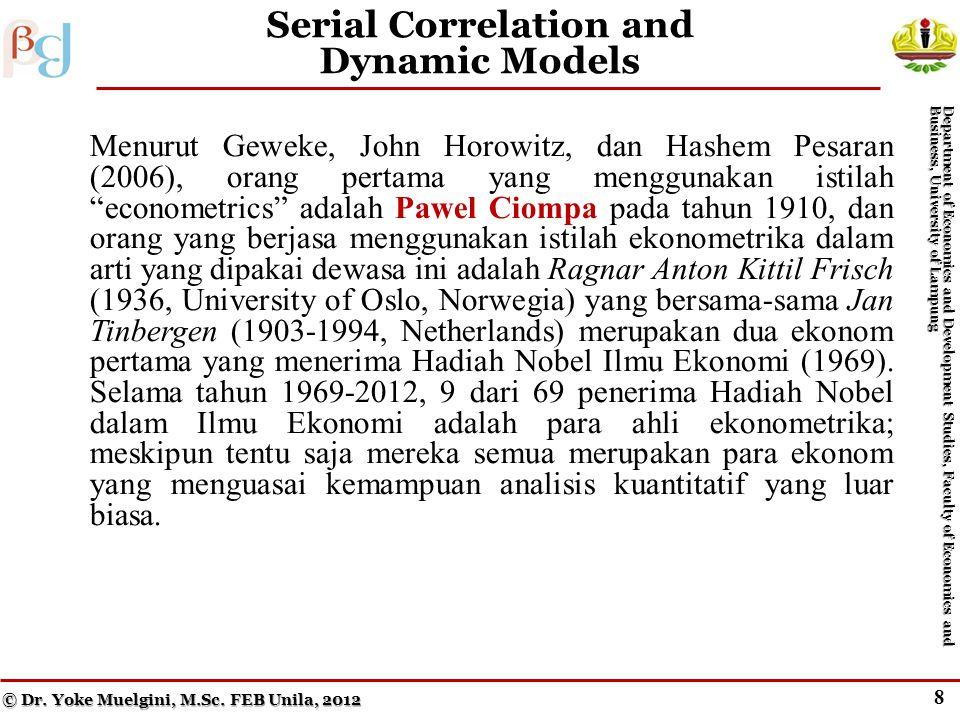 8 Serial Correlation and Dynamic Models Menurut Geweke, John Horowitz, dan Hashem Pesaran (2006), orang pertama yang menggunakan istilah econometrics adalah Pawel Ciompa pada tahun 1910, dan orang yang berjasa menggunakan istilah ekonometrika dalam arti yang dipakai dewasa ini adalah Ragnar Anton Kittil Frisch (1936, University of Oslo, Norwegia) yang bersama-sama Jan Tinbergen (1903-1994, Netherlands) merupakan dua ekonom pertama yang menerima Hadiah Nobel Ilmu Ekonomi (1969).