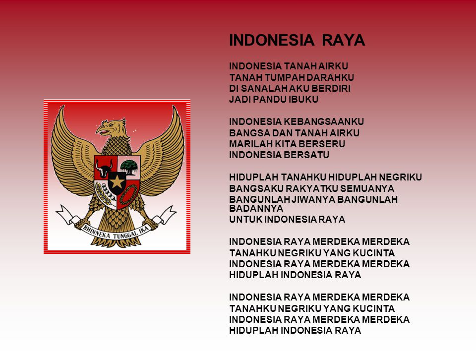 INDONESIA RAYA INDONESIA TANAH AIRKU TANAH TUMPAH DARAHKU DI SANALAH AKU BERDIRI JADI PANDU IBUKU INDONESIA KEBANGSAANKU BANGSA DAN TANAH AIRKU MARILAH KITA BERSERU INDONESIA BERSATU HIDUPLAH TANAHKU HIDUPLAH NEGRIKU BANGSAKU RAKYATKU SEMUANYA BANGUNLAH JIWANYA BANGUNLAH BADANNYA UNTUK INDONESIA RAYA INDONESIA RAYA MERDEKA MERDEKA TANAHKU NEGRIKU YANG KUCINTA INDONESIA RAYA MERDEKA MERDEKA HIDUPLAH INDONESIA RAYA INDONESIA RAYA MERDEKA MERDEKA TANAHKU NEGRIKU YANG KUCINTA INDONESIA RAYA MERDEKA MERDEKA HIDUPLAH INDONESIA RAYA