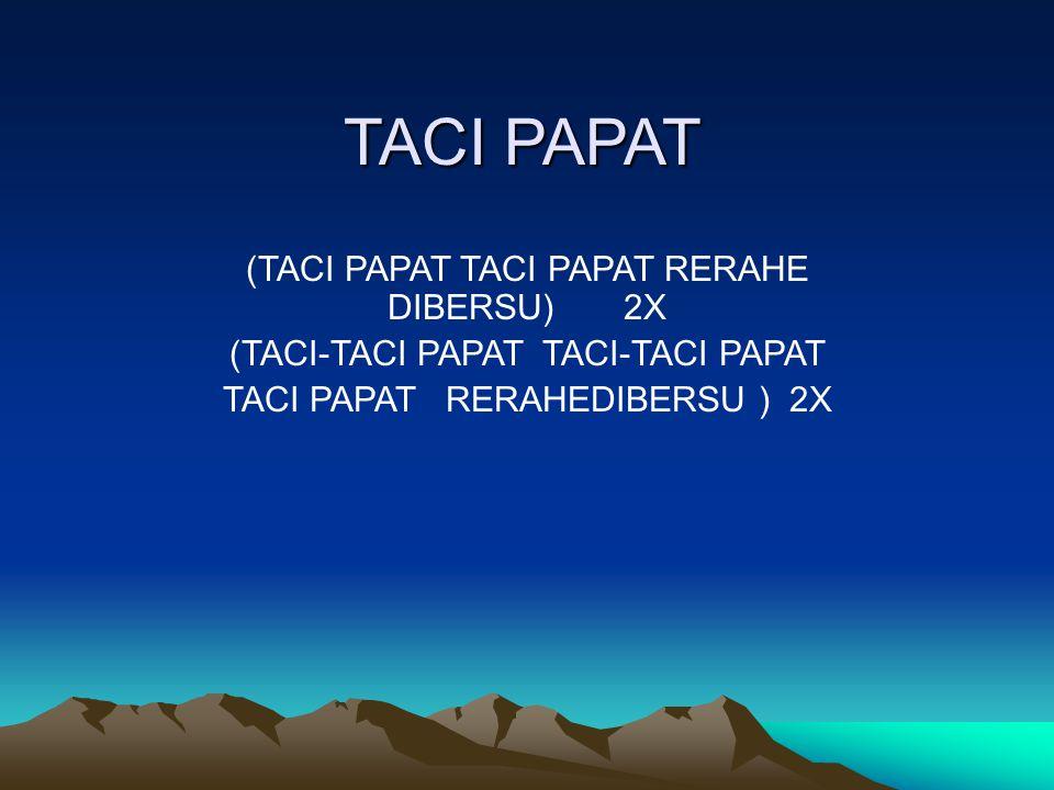 TACI PAPAT (TACI PAPAT TACI PAPAT RERAHE DIBERSU) 2X (TACI-TACI PAPAT TACI-TACI PAPAT TACI PAPAT RERAHEDIBERSU ) 2X