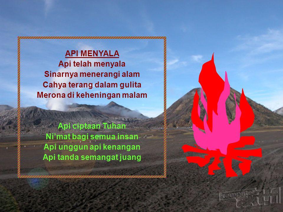 API MENYALA Api telah menyala Sinarnya menerangi alam Cahya terang dalam gulita Merona di keheningan malam Api ciptaan Tuhan Ni'mat bagi semua insan Api unggun api kenangan Api tanda semangat juang
