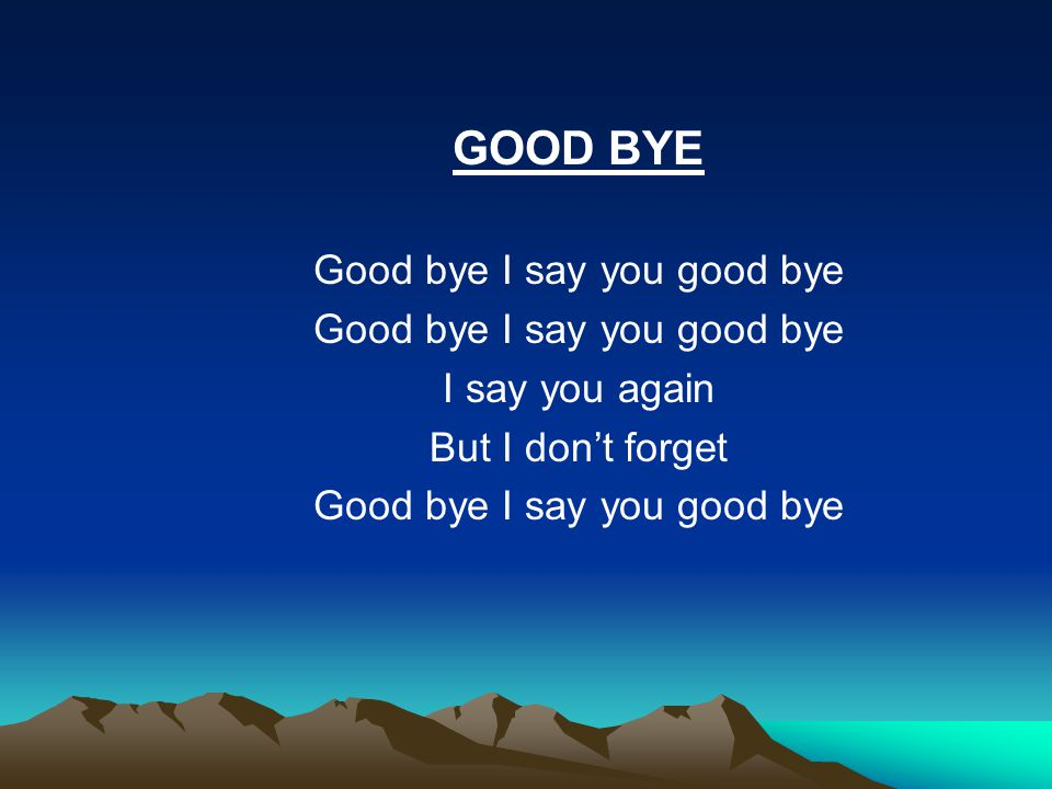 GOOD BYE Good bye I say you good bye I say you again But I don't forget Good bye I say you good bye