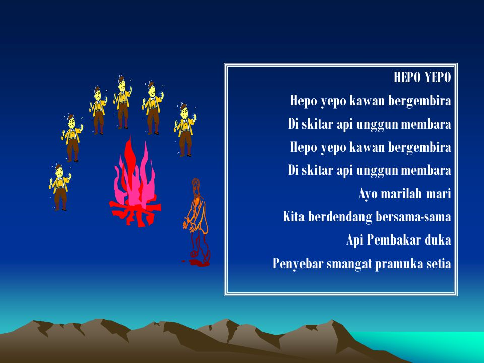 HEPO YEPO Hepo yepo kawan bergembira Di skitar api unggun membara Hepo yepo kawan bergembira Di skitar api unggun membara Ayo marilah mari Kita berdendang bersama-sama Api Pembakar duka Penyebar smangat pramuka setia