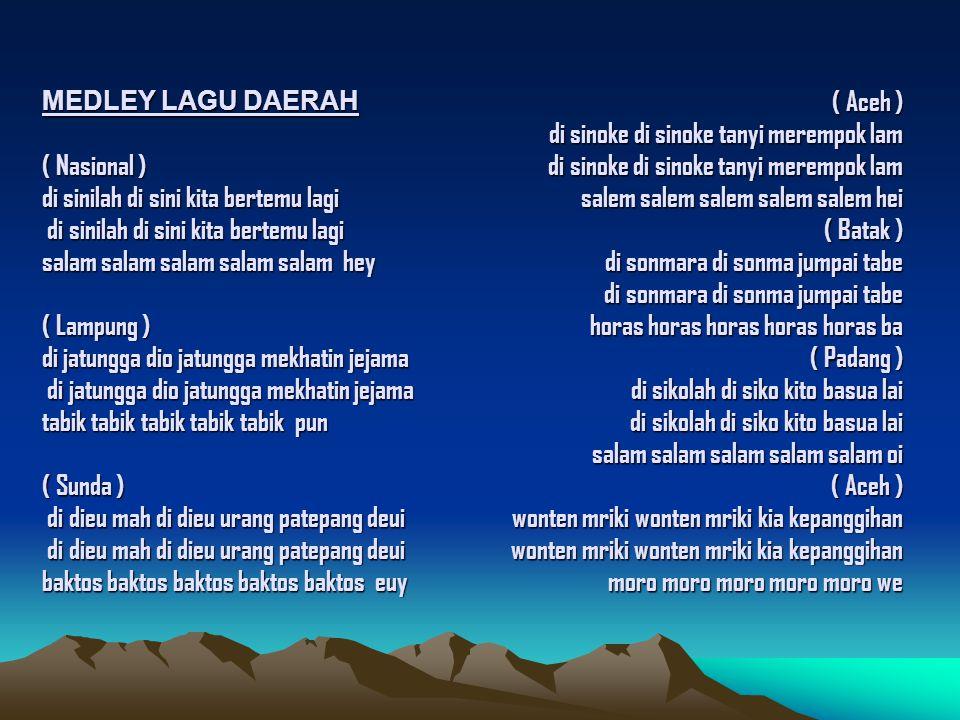 MEDLEY LAGU DAERAH ( Nasional ) di sinilah di sini kita bertemu lagi di sinilah di sini kita bertemu lagi salam salam salam salam salam hey ( Lampung ) di jatungga dio jatungga mekhatin jejama di jatungga dio jatungga mekhatin jejama tabik tabik tabik tabik tabik pun ( Sunda ) di dieu mah di dieu urang patepang deui di dieu mah di dieu urang patepang deui baktos baktos baktos baktos baktos euy ( Aceh ) di sinoke di sinoke tanyi merempok lam di sinoke di sinoke tanyi merempok lam salem salem salem salem salem hei ( Batak ) di sonmara di sonma jumpai tabe di sonmara di sonma jumpai tabe horas horas horas horas horas ba ( Padang ) di sikolah di siko kito basua lai di sikolah di siko kito basua lai salam salam salam salam salam oi ( Aceh ) wonten mriki wonten mriki kia kepanggihan wonten mriki wonten mriki kia kepanggihan moro moro moro moro moro we