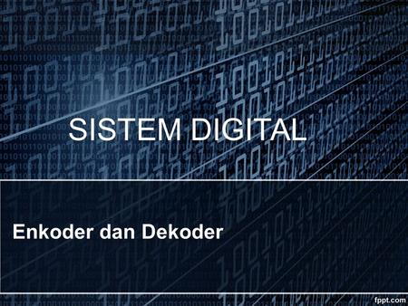 Enkoder dan Dekoder SISTEM DIGITAL Dekoder dan Enkoder ONLY ONE INPUT ACTIVATED AT A TIME BINARY CODE OUTPUT BINARY CODE INPUT ONLY ONE OUTPUT ACTIVATED.