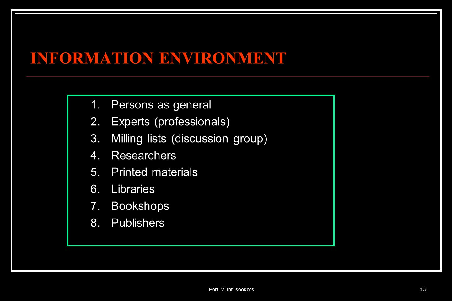 Pert_2_inf_seekers14 INFORMATION ENVIRONMENT (2) 8.Information centers 9.Information agencies (information brokers) 10.Organisations 11.Offices 12.Audios 13.Visuals 14.Audiovisuals 15.Electronic information 16.Digital information