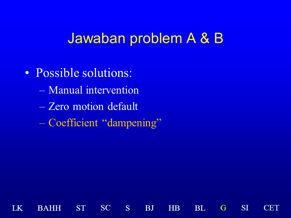 Possible solutions: –Manual intervention –Zero motion default –Coefficient dampening LK BAHHSTSBJHBBL GSICETSC Jawaban problem A & B