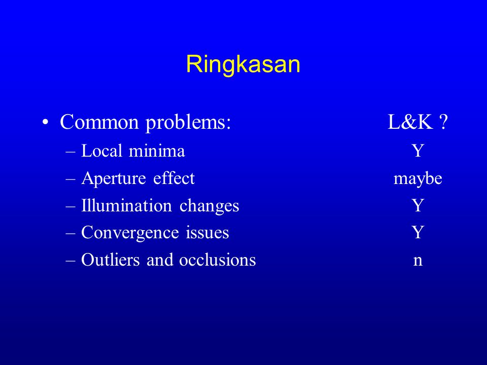 Ringkasan Common problems: –Local minima –Aperture effect –Illumination changes –Convergence issues –Outliers and occlusions L&K .