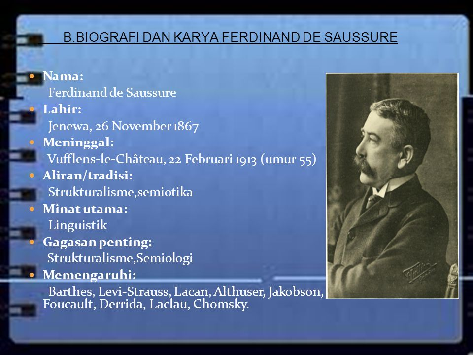 Ferdinand De Saussure adalah linguisSwedia yang dipandang sebagai salah satu Bapak Linguistik Modern dan semiotika.linguisSwediasemiotika Ferdinand De Saussure dari keluarga Protestan Perancis (Huguenot) yang ber-emigrasi dari daerah Lorraine ketika perang agama pada akhir abad ke-16.